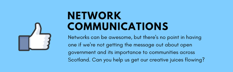 Network communications - Networks can be awesome, but there's no point in having one if we're not getting the message out about open government and its importance to communities across Scotland. Can you help us get our creative juices flowing?