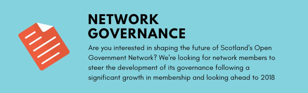 Network Governance - Are you interested in shaping the future of Scotland's Open Government Network? We're looking for network members to steer the development of its governance following a significant growth in membership and looking ahead to 2018